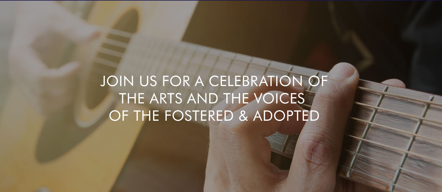 JOIN US FOR A CELEBRATION OF THE ARTS AND THE VOICES OF THE FOSTERED & ADOPTED